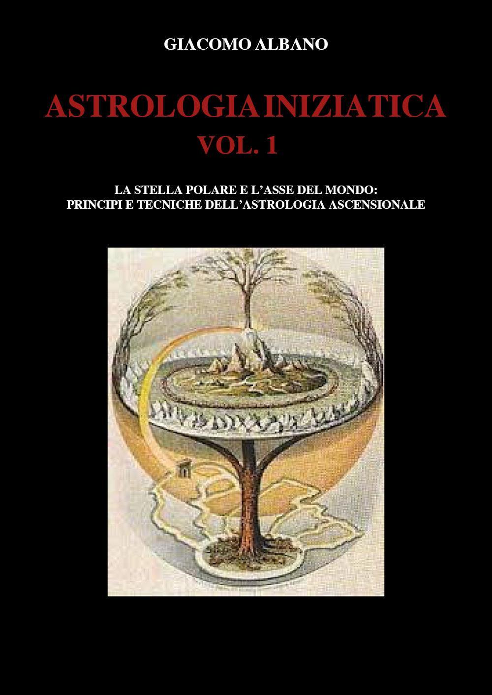 ASTROLOGIA INIZIATICA  VOL.1 - La stella polare e l'asse del mondo: principi e tecniche dell'astrologia ascensionale