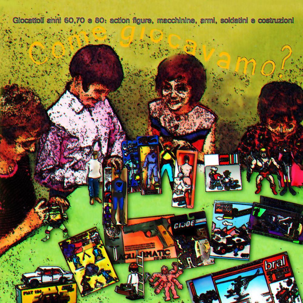 COME GIOCAVAMO? Giocattoli anni 60, 70 e 80: action figures, macchinine, armi, soldatini e costruzioni
