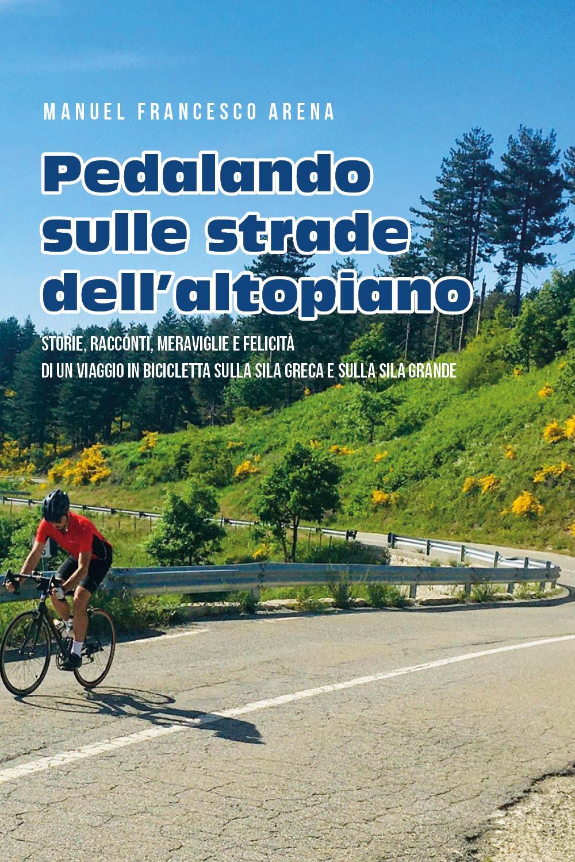 Pedalando sulle strade dell'Altopiano - Storie, racconti e meraviglie di un viaggio in bicicletta sulla Sila Greca e sulla Sila Grande