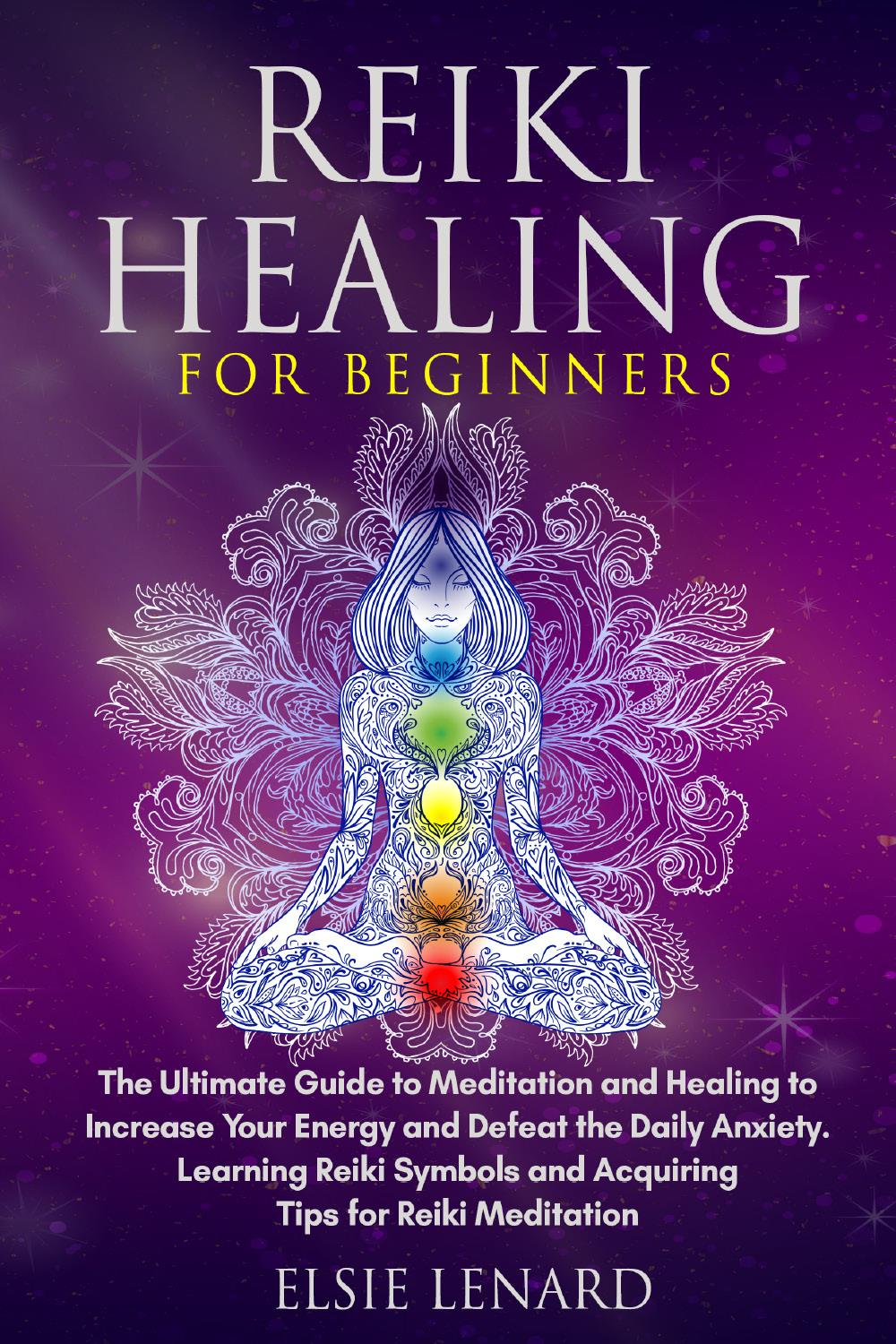 Reiki Healing for Beginners. The Ultimate Guide to Meditation and Healing to Increase Your Energy and Defeat the Daily Anxiety. Learning Reiki Symbols and Acquiring Tips for Reiki Meditation