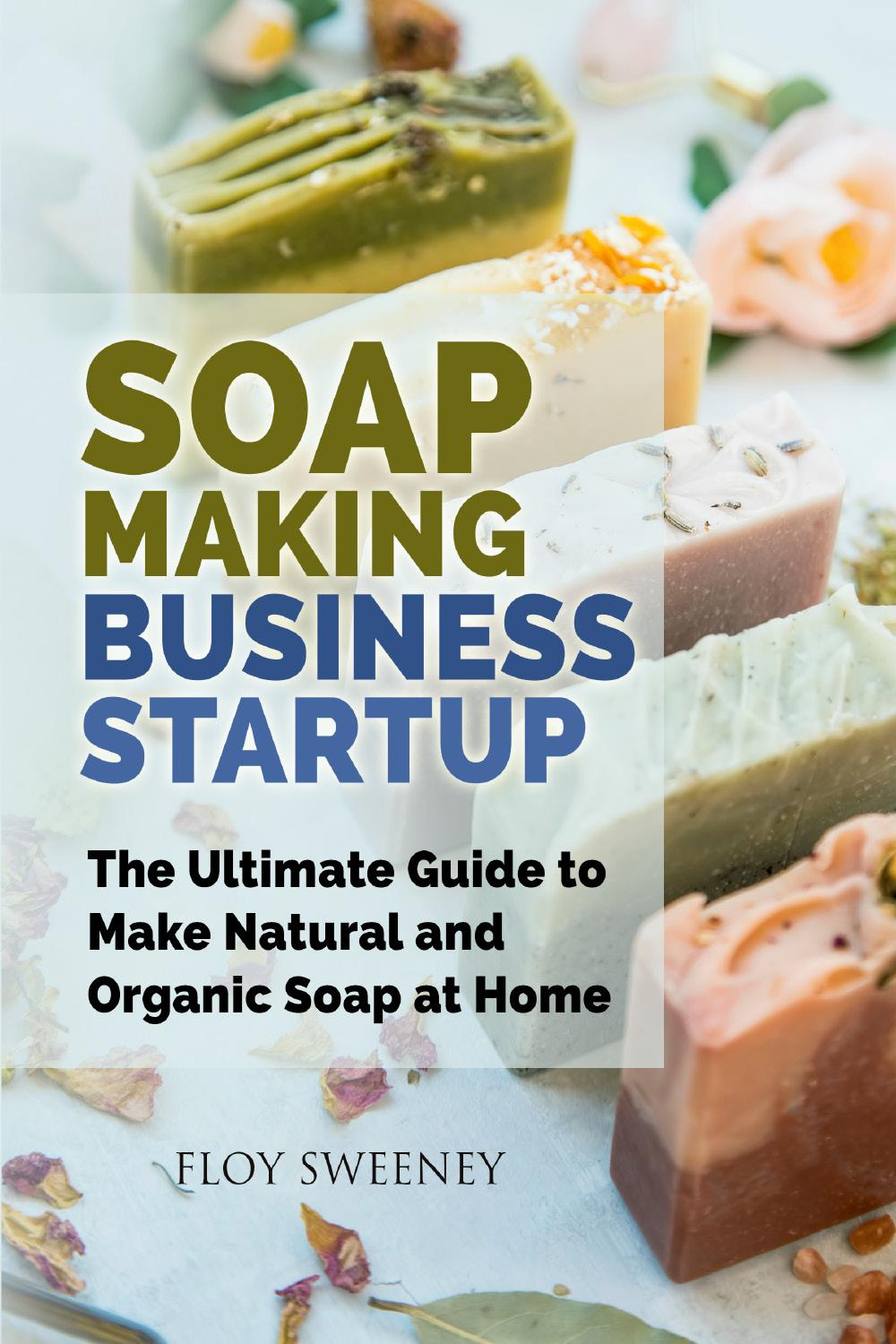 Soap Making Business Startup. The Ultimate Guide to Make Natural and Organic Soap at Home