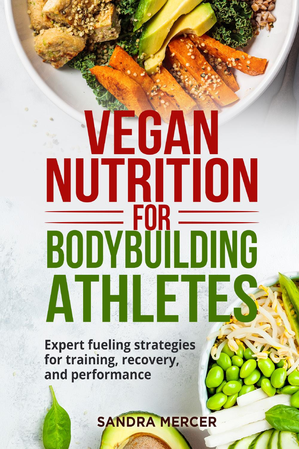 Vegan nutrition for bodybuilding athletes. Expert fueling strategies for training, recovery, and performance