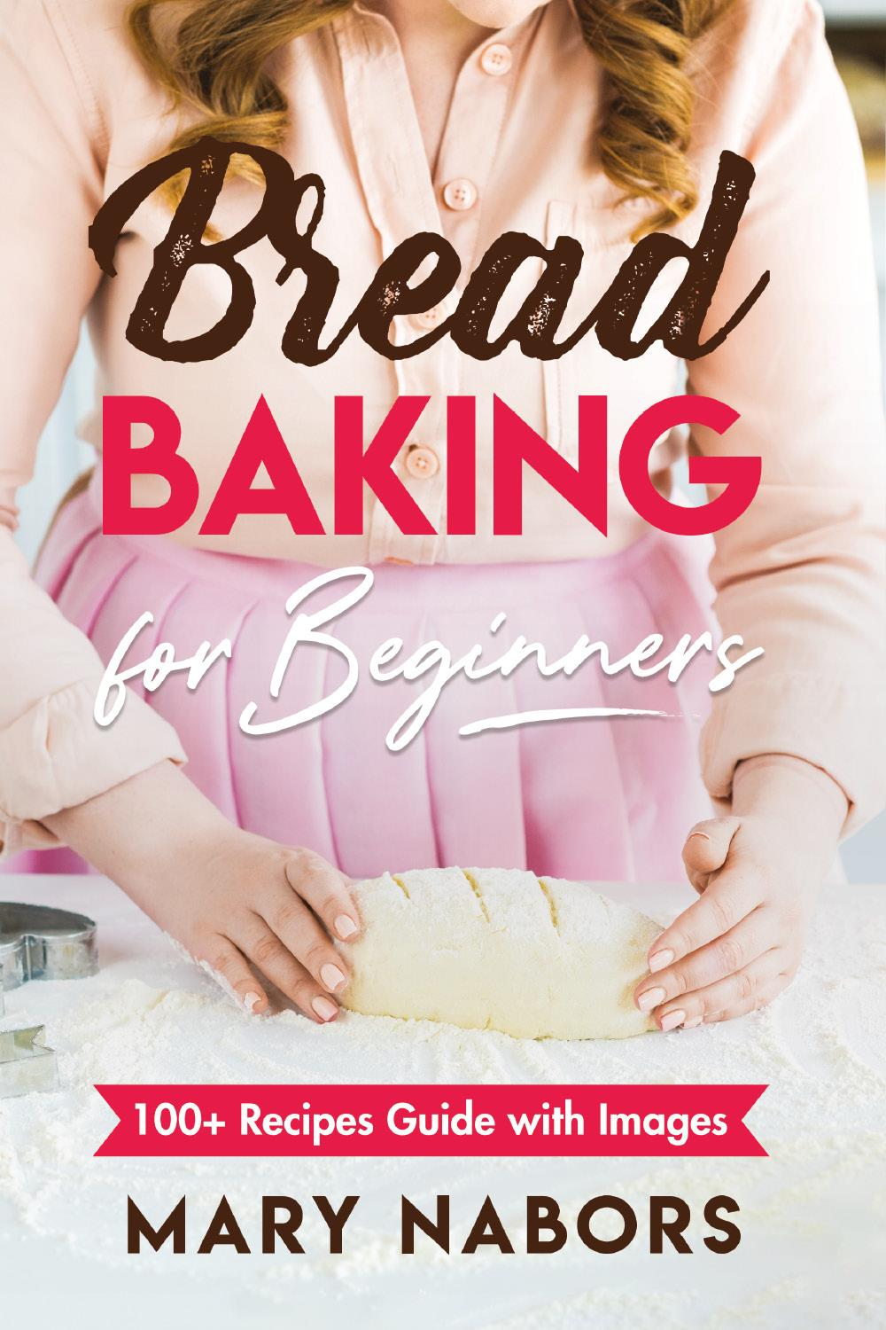 Bread Baking for Beginners. 100+ Recipes Guide with Images