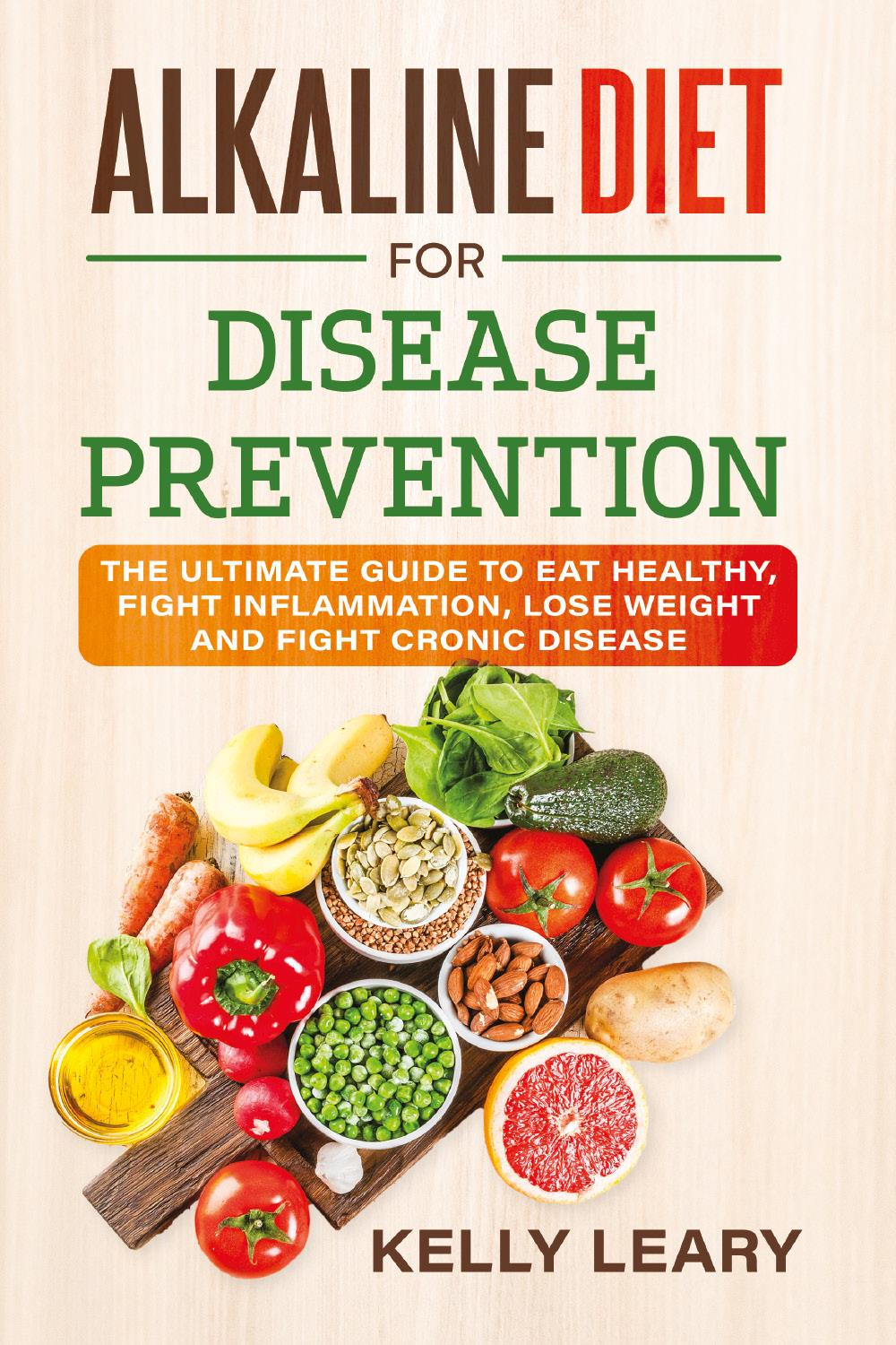 ALKALINE DIET FOR DISEASE PREVENTION. The Ultimate Guide to Eat Healthy, Fight Inflammation, Lose Weight and Fight Cronic Disease