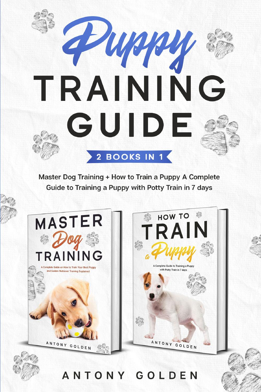 Puppy Training Guide (2 Books in 1). Master Dog Training + How to Train a Puppy A Complete Guide to Training a Puppy with Potty Train in 7 days
