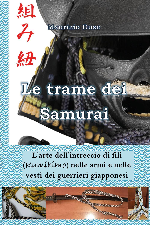Le trame dei Samurai. L'arte dell'intreccio di fili (Kumihimo) nelle armi e nelle vesti dei guerrieri giapponesi