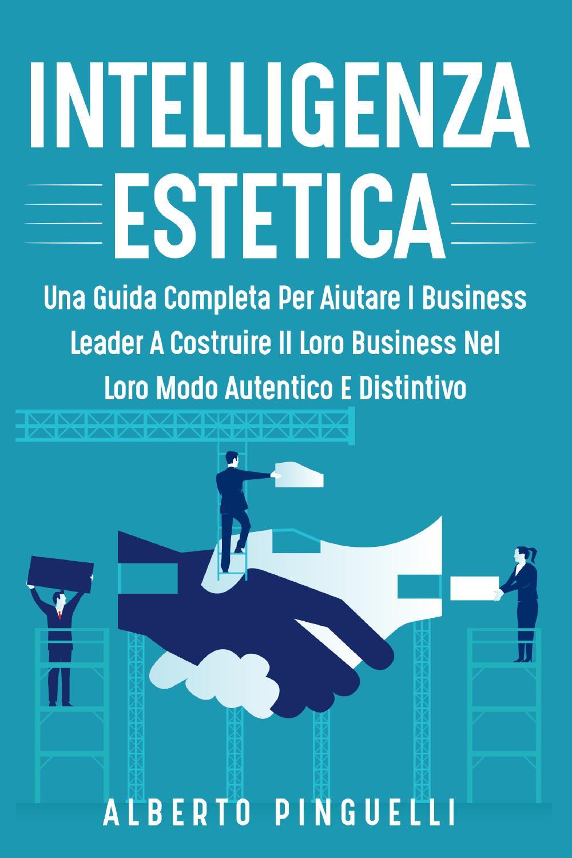 Intelligenza estetica. Una guida completa per aiutare i business leader a costruire il loro business nel loro modo autentico e distintivo