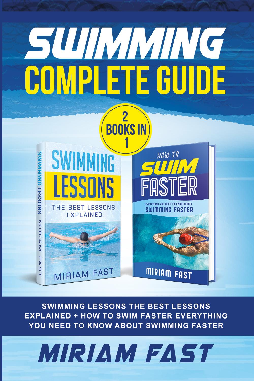 Swimming Complete Guide (2 Books in 1). Swimming Lessons The Best Lessons Explained + How To Swim Faster Everything You Need to Know about Swimming Faster