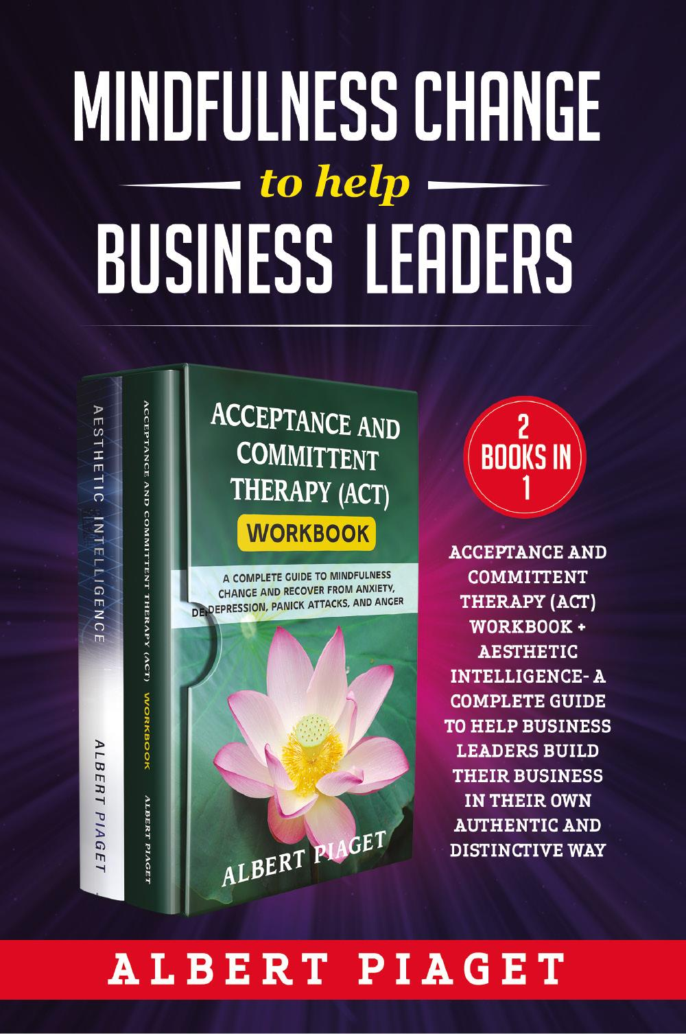 Mindfulness change to help business leaders (2 Books in 1). Acceptance and committent therapy (act) workbook + aesthetic intelligence- a complete guide to help business leaders build their business in their own authentic and distinctive way