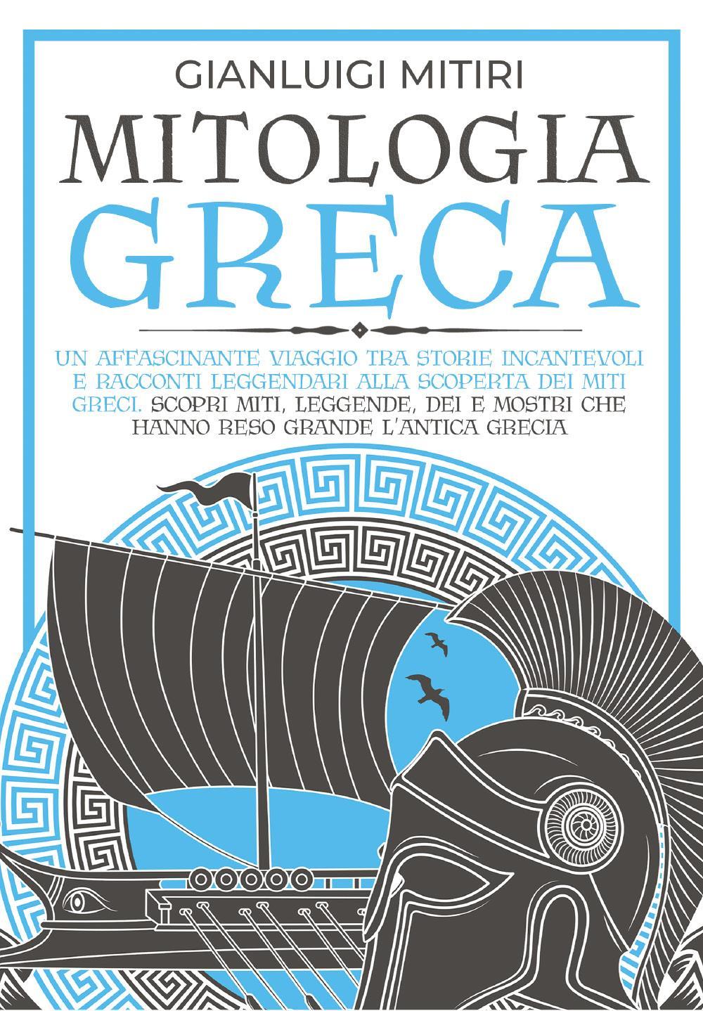 MITOLOGIA GRECA; Un Affascinante Viaggio tra Storie Incantevoli e Racconti Leggendari alla Scoperta dei Miti Greci. Scopri Miti, Leggende, Dei e Mostri che hanno Reso Grande l'Antica Grecia