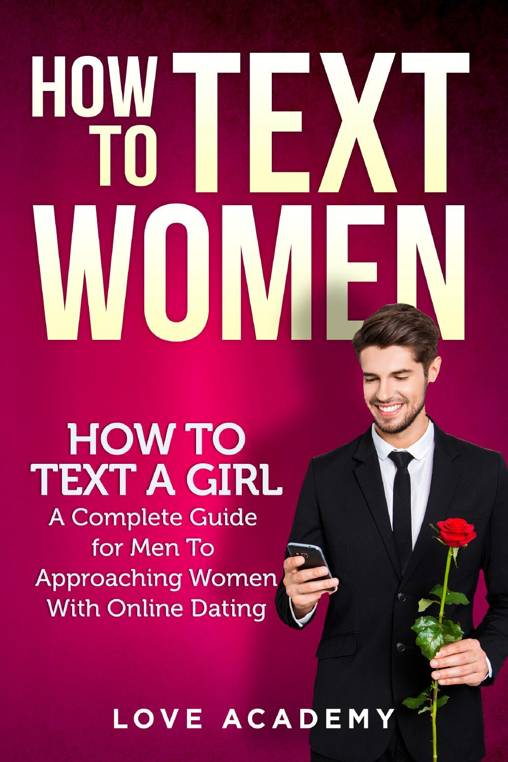 HOW TO TEXT WOMEN. How To Text a Girl, A Complete Guide for Men To Approaching Women With Online Dating