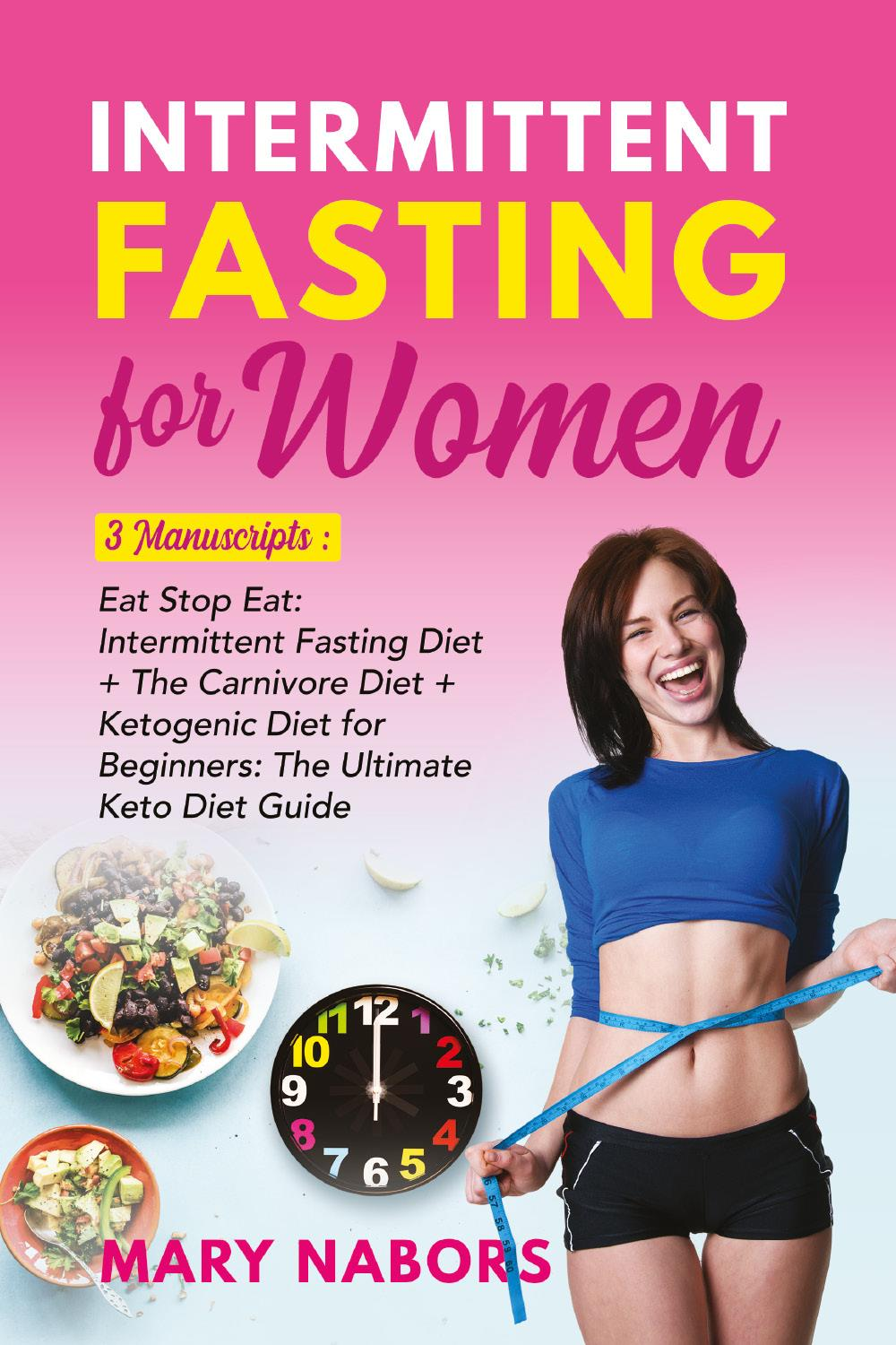 Intermittent Fasting for Women. 3 Manuscripts: Eat Stop Eat: Intermittent Fasting Diet + The Carnivore Diet + Ketogenic Diet for Beginners: The Ultimate Keto Diet Guide
