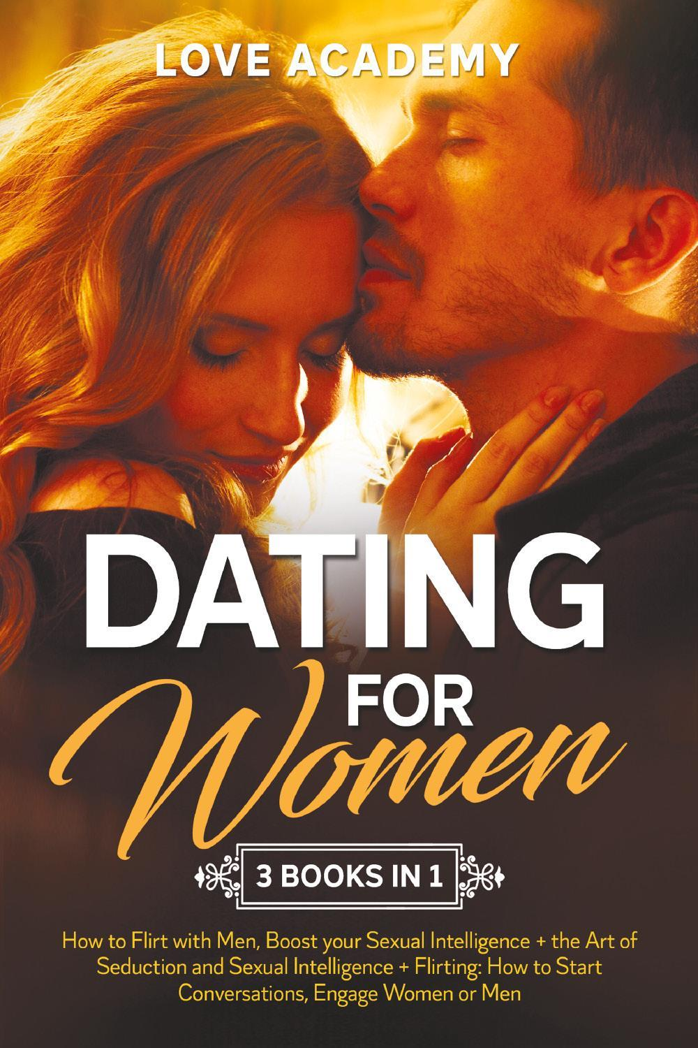 Dating for Woman (3 Books in 1). How to Flirt with Men, Boost your Sexual Intelligence + the Art of Seduction and Sexual Intelligence + Flirting: How to Start Conversations, Engage Women or Men
