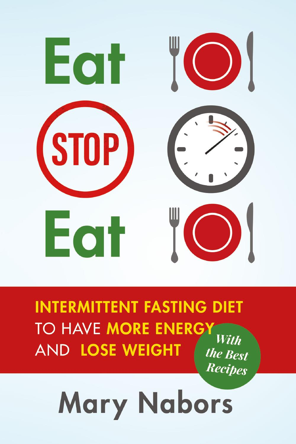 Eat Stop Eat. Intermittent Fasting Diet to Have More Energy and Lose Weight (with the Best Recipes)