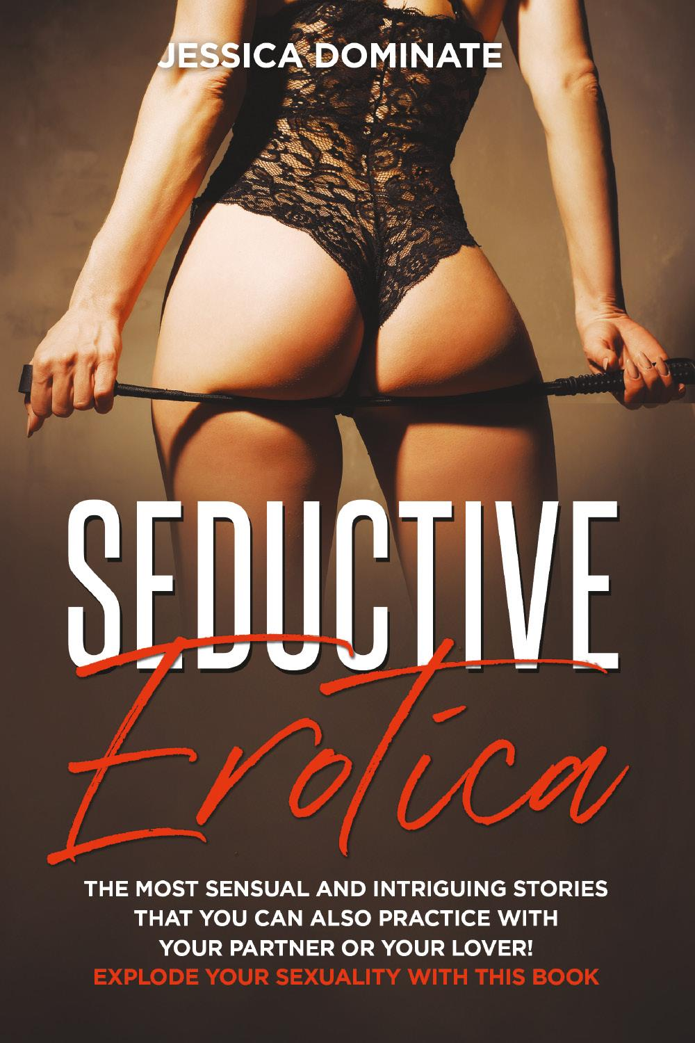 Seductive Erotica. The most sensual and intriguing stories that you can also practice with your partner or your lover! Explode your sexuality with this book