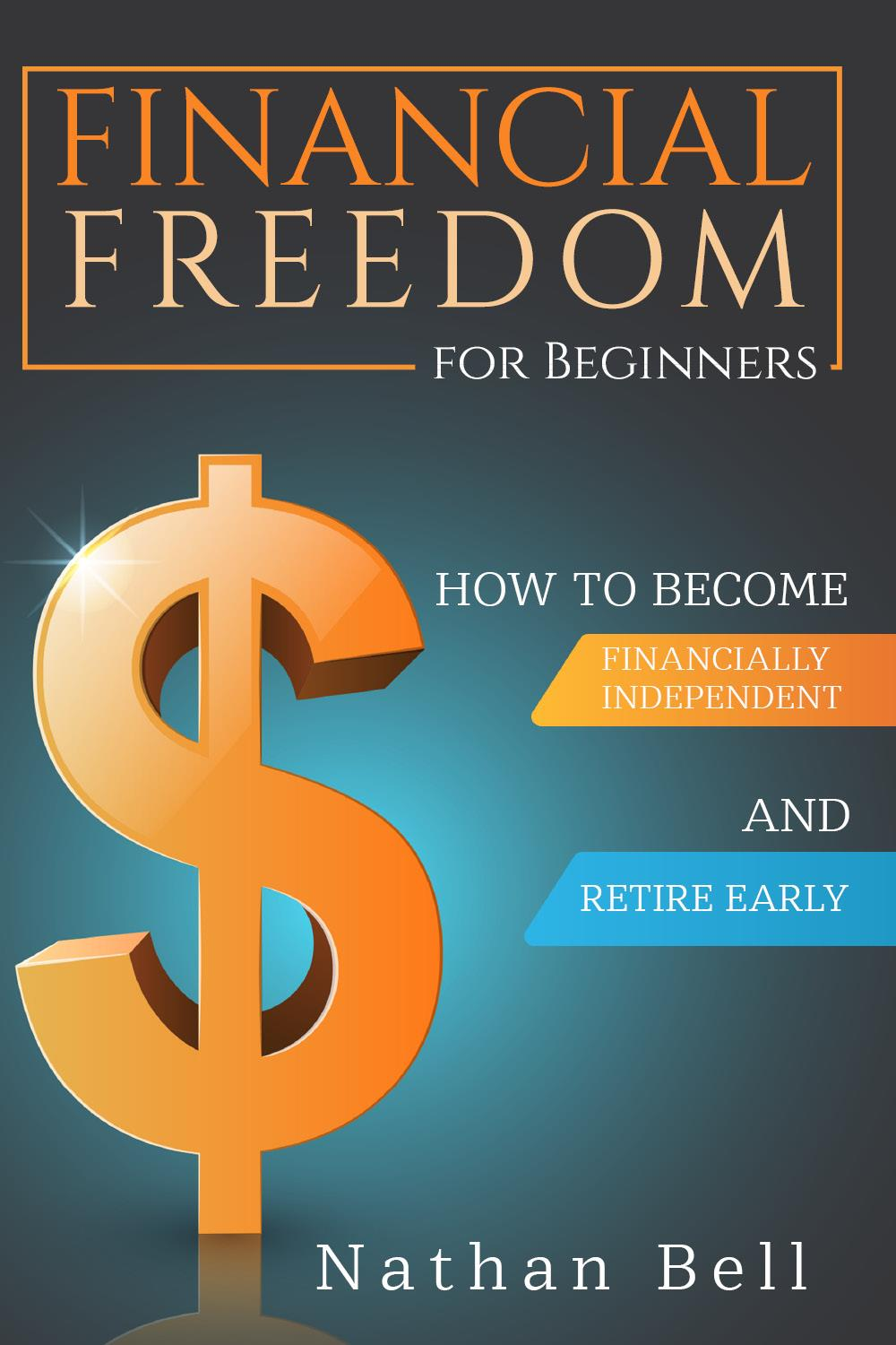 Financial Freedom for Beginners. How To Become Financially Independent and Retire Early