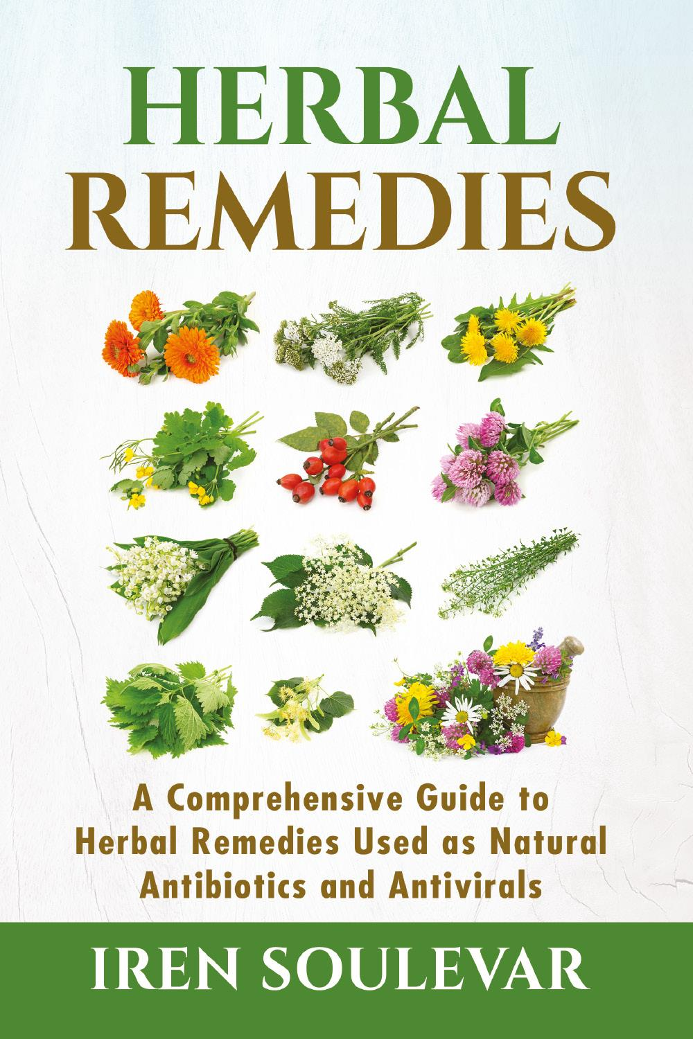 Herbal Remedies. A Comprehensive Guide to Herbal Remedies Used as Natural Antibiotics and Antivirals