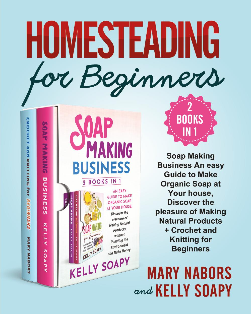 Homesteading for Beginners (2 Books in 1). Beginners (2 Books in 1) : Soap Making Business An easy Guide to Make Organic Soap at Your house, Discover the pleasure of Making Natural Products + Crochet and Knitting for Beginners