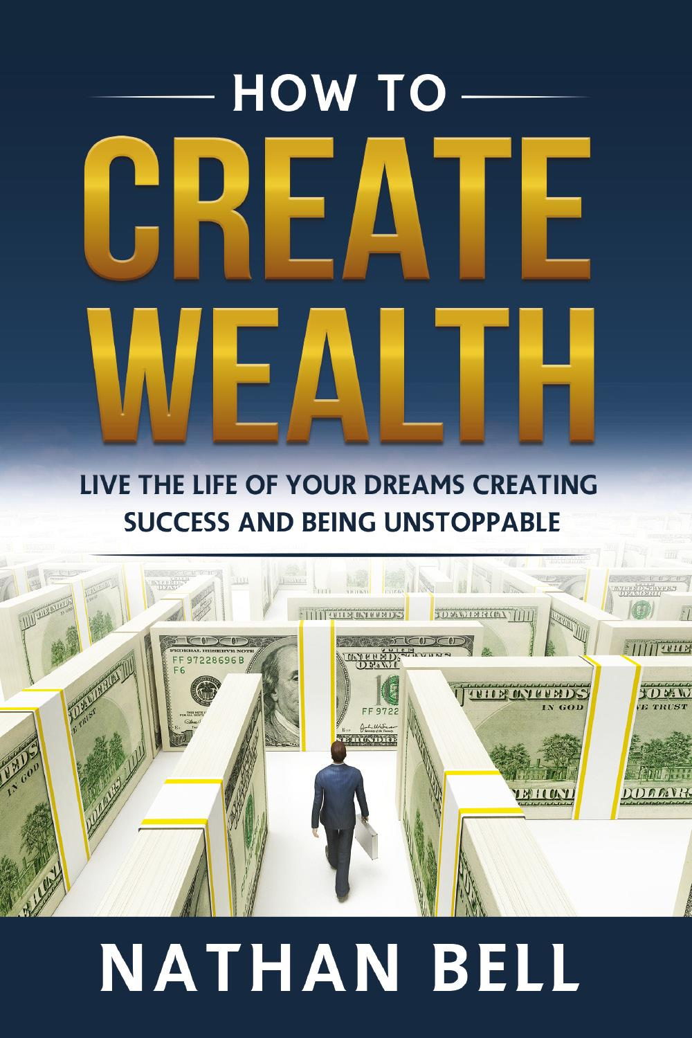 How to Create Wealth. Live the Life of Your Dreams Creating Success and Being Unstoppable