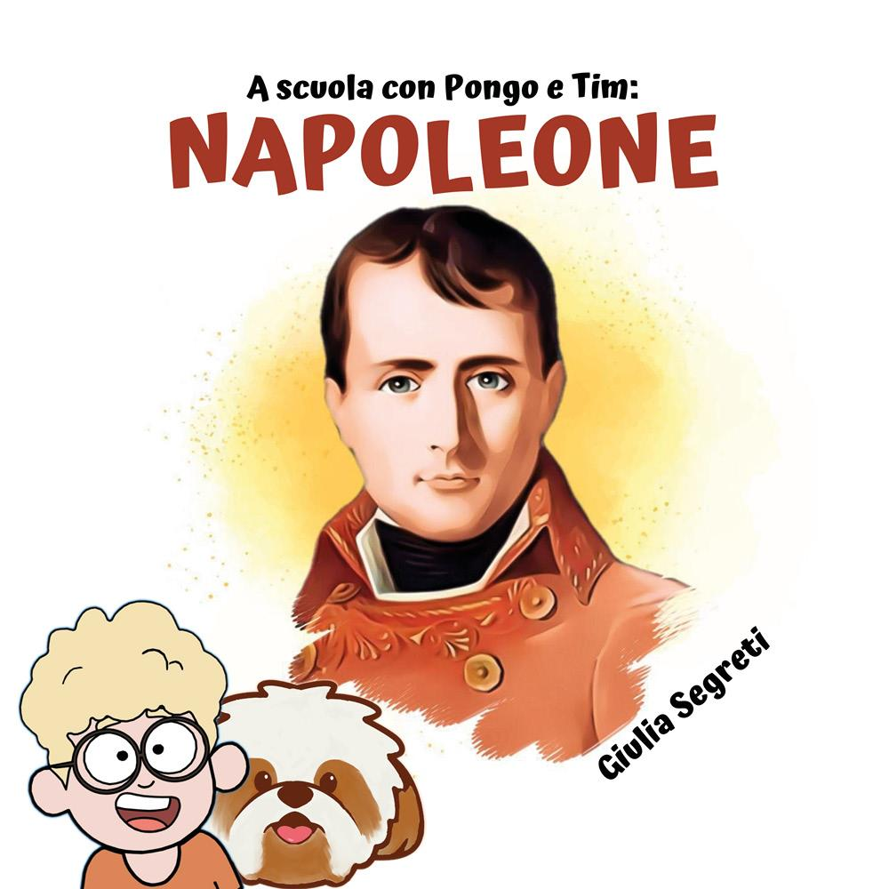 A scuola con Pongo e Tim: NAPOLEONE. Collana libri per bambini 5-12 anni: Ediz. a colori