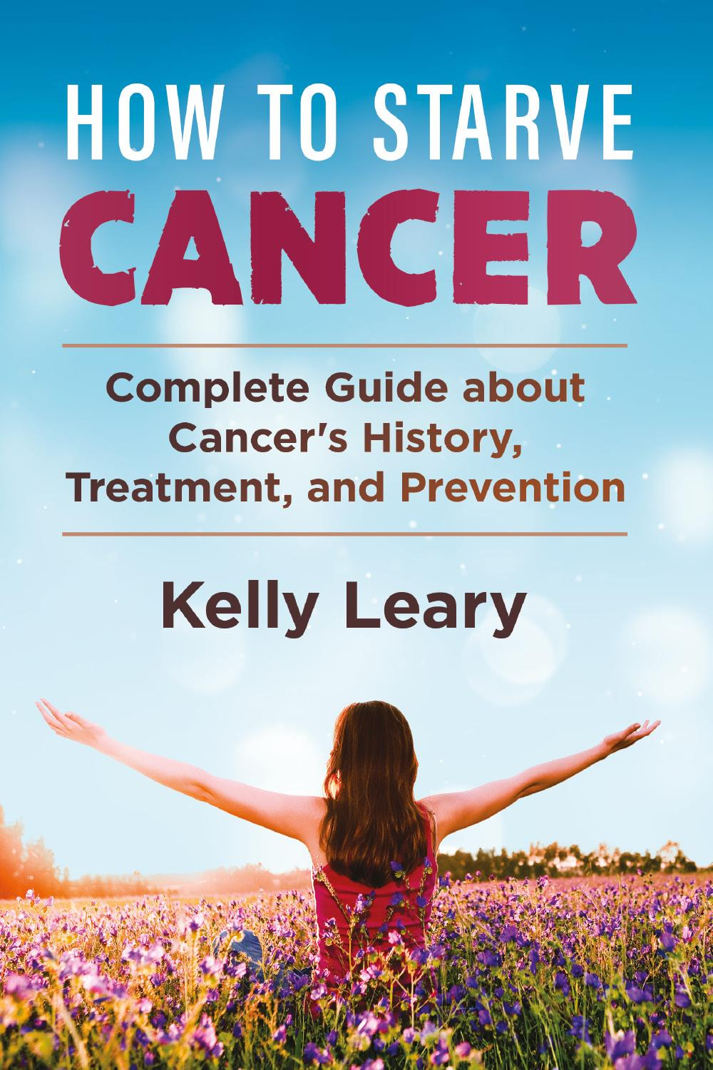 How to starve cancer. Complete Guide about Cancer's History, Treatment, and Prevention