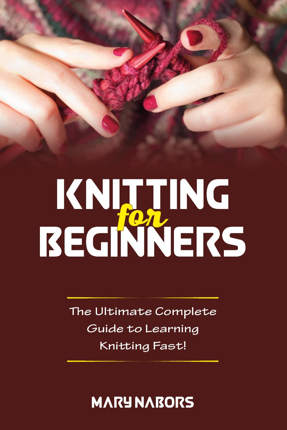 Knitting for beginners. The Ultimate Complete Guide To Learning Knitting Fast!