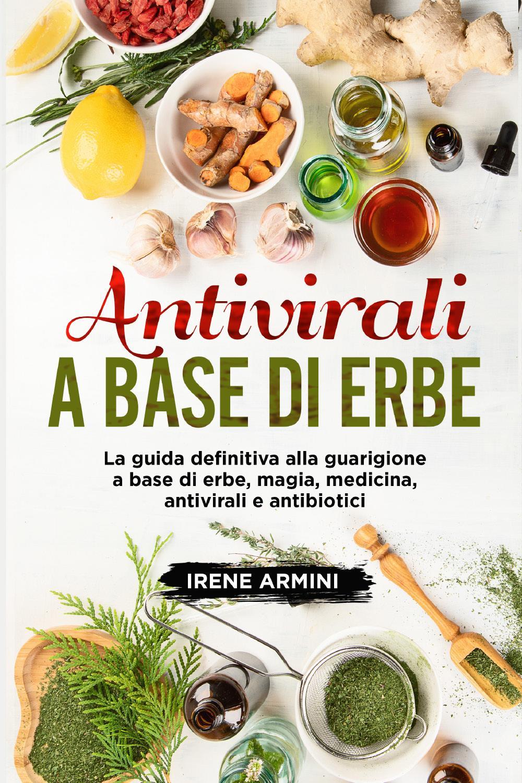 Antivirali a base di erbe. La guida definitiva alla guarigione a base di erbe, magia, medicina, antivirali e antibiotici