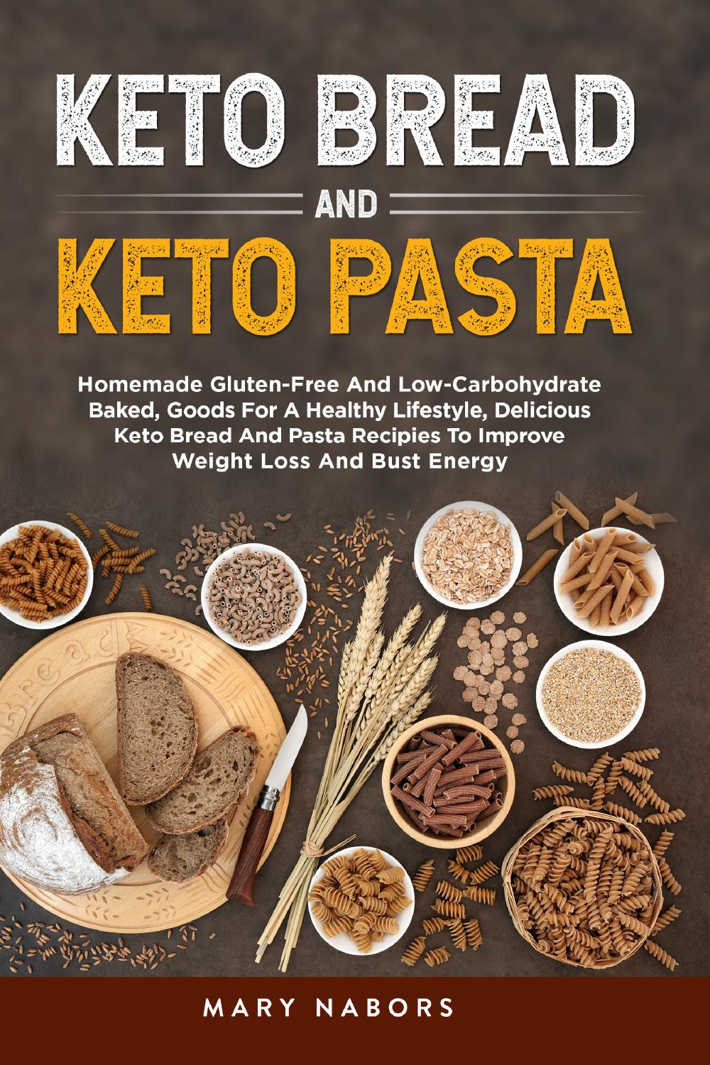 Keto bread and keto pasta. Homemade Gluten-Free And Low-Carbohydrate Baked, Goods For A Healthy Lifestyle, Delicious Keto Bread And Pasta Recipies To Improve Weight Loss And Bust Energy