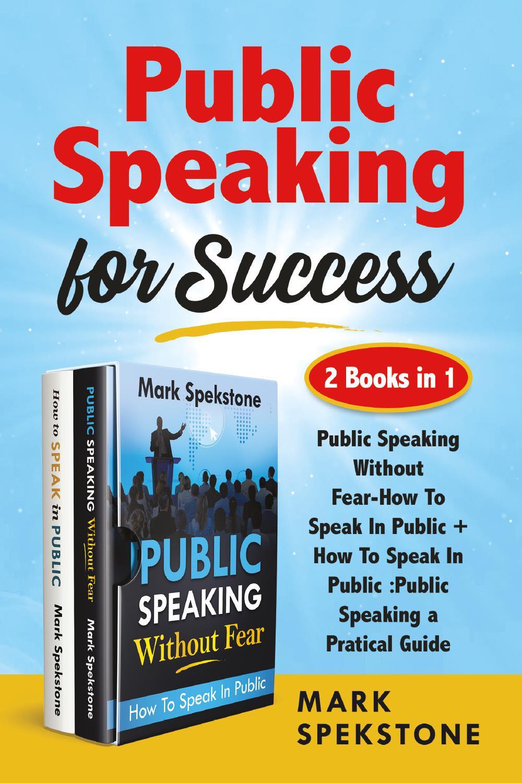 Public Speaking for Success (2 Books in 1). Public Speaking Without Fear-How To Speak In Public + How To Speak In Public :Public Speaking a Pratical Guide