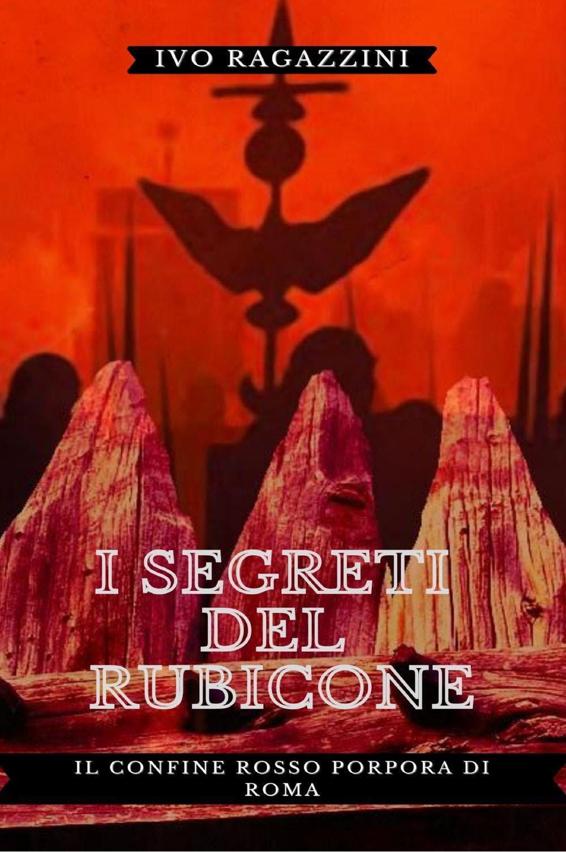 I Segreti del Rubicone. Il confine rosso porpora di Roma