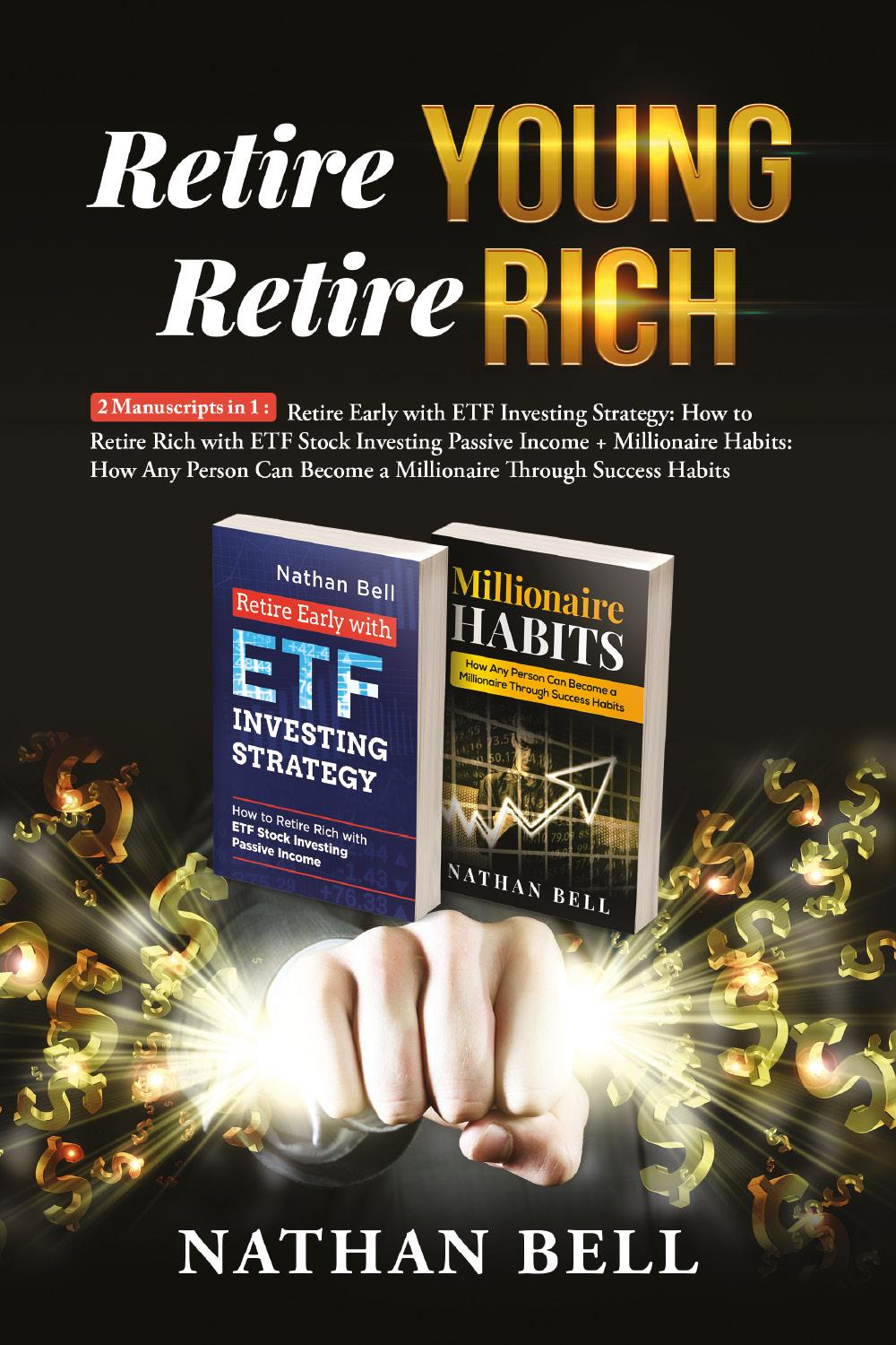 Retire Young Retire Rich: 2 Manuscripts in 1. Retire Early with ETF Investing Strategy: How to Retire Rich with ETF Stock Investing Passive Income + Millionaire Habits