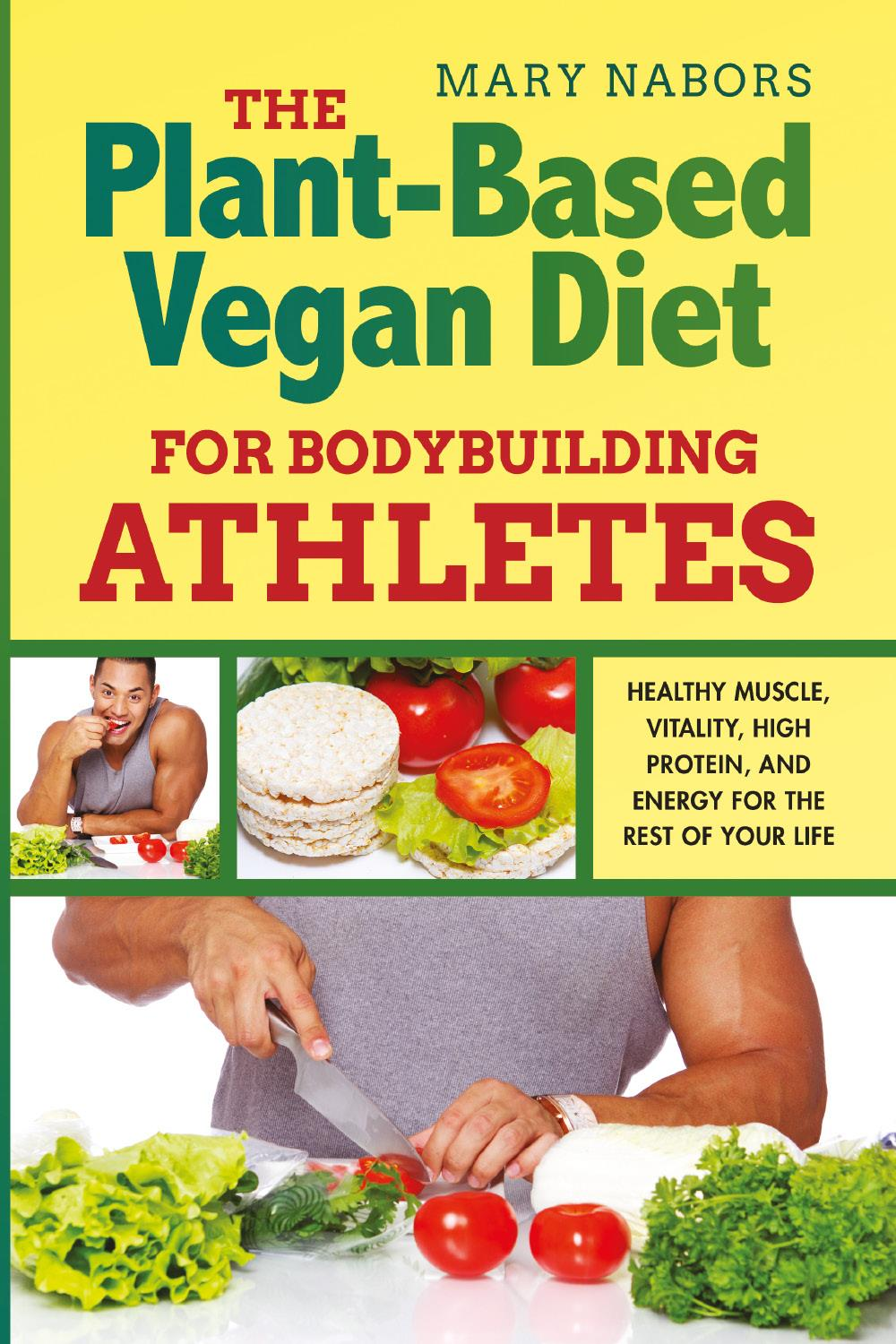 The Plant-Based Vegan Diet for Bodybuilding Athletes. Healthy Muscle, Vitality, High Protein, and Energy for the Rest of your Life
