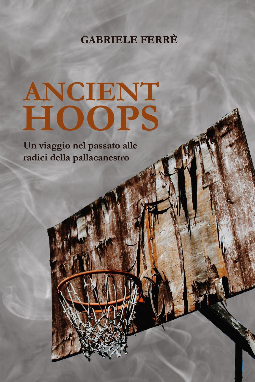 Ancient Hoops. Un viaggio nel passato alle radici della pallacanestro