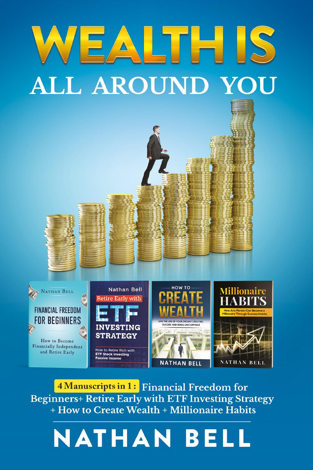 Wealth is All Around You. 4 Manuscripts in 1 : Financial Freedom for Beginners + Retire Early with ETF Investing Strategy + How to Create Wealth + Millionaire Habits