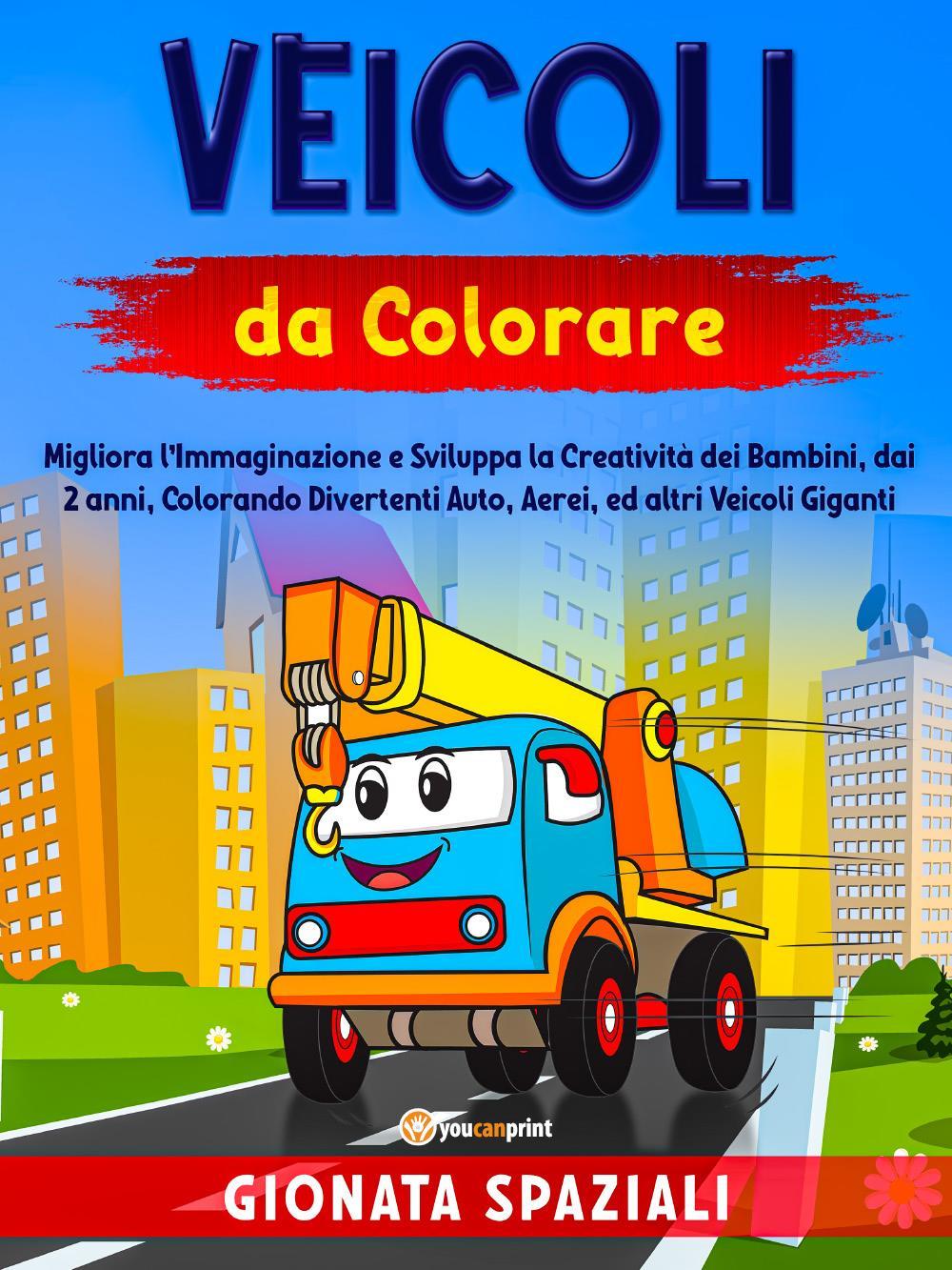 Veicoli da Colorare. Migliora l'Immaginazione e Sviluppa la Creatività dei Bambini, dai 2 anni, Colorando Divertenti Auto, Aerei, ed altri Veicoli Giganti