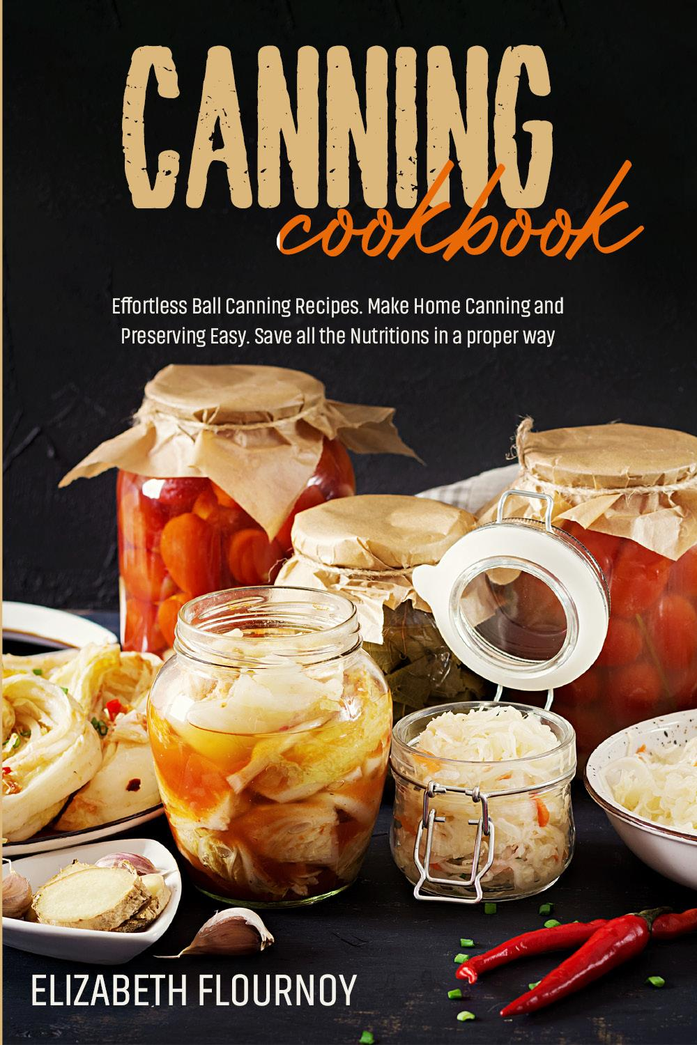 Canning cookbook. Effortless Ball Canning Recipes. Make Home Canning and Preserving Easy. Save all the Nutritions in a proper way