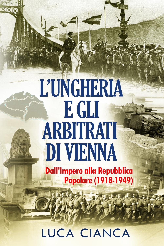 L'UNGHERIA E GLI ARBITRATI DI VIENNA L'Ungheria e gli arbitrati di Vienna. Dall'Impero alla Repubblica Popolare (1918-1949)