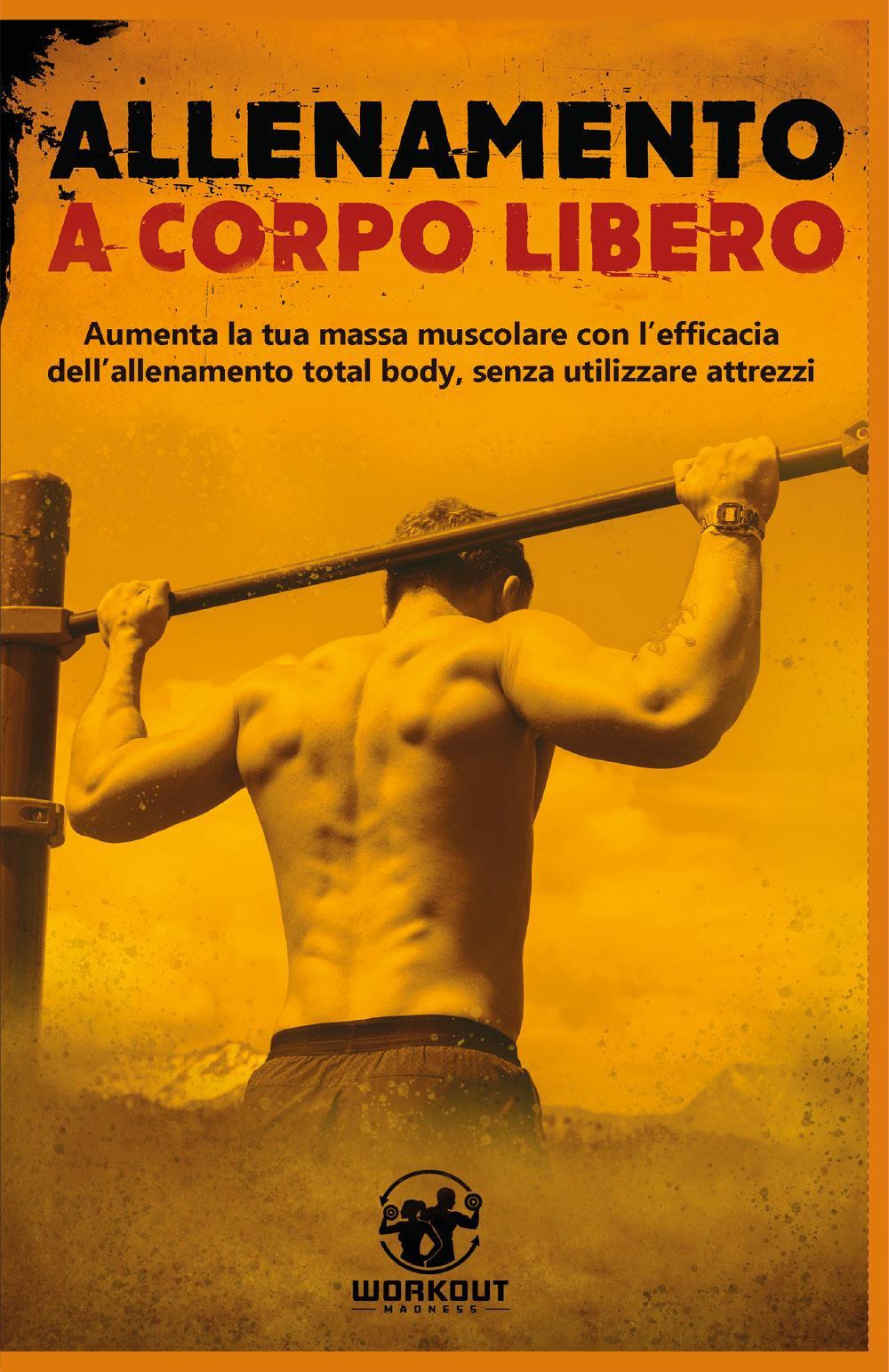 Allenamento a Corpo Libero: Aumenta la tua massa muscolare con l'efficacia dell'allenamento total body, senza utilizzare attrezzi