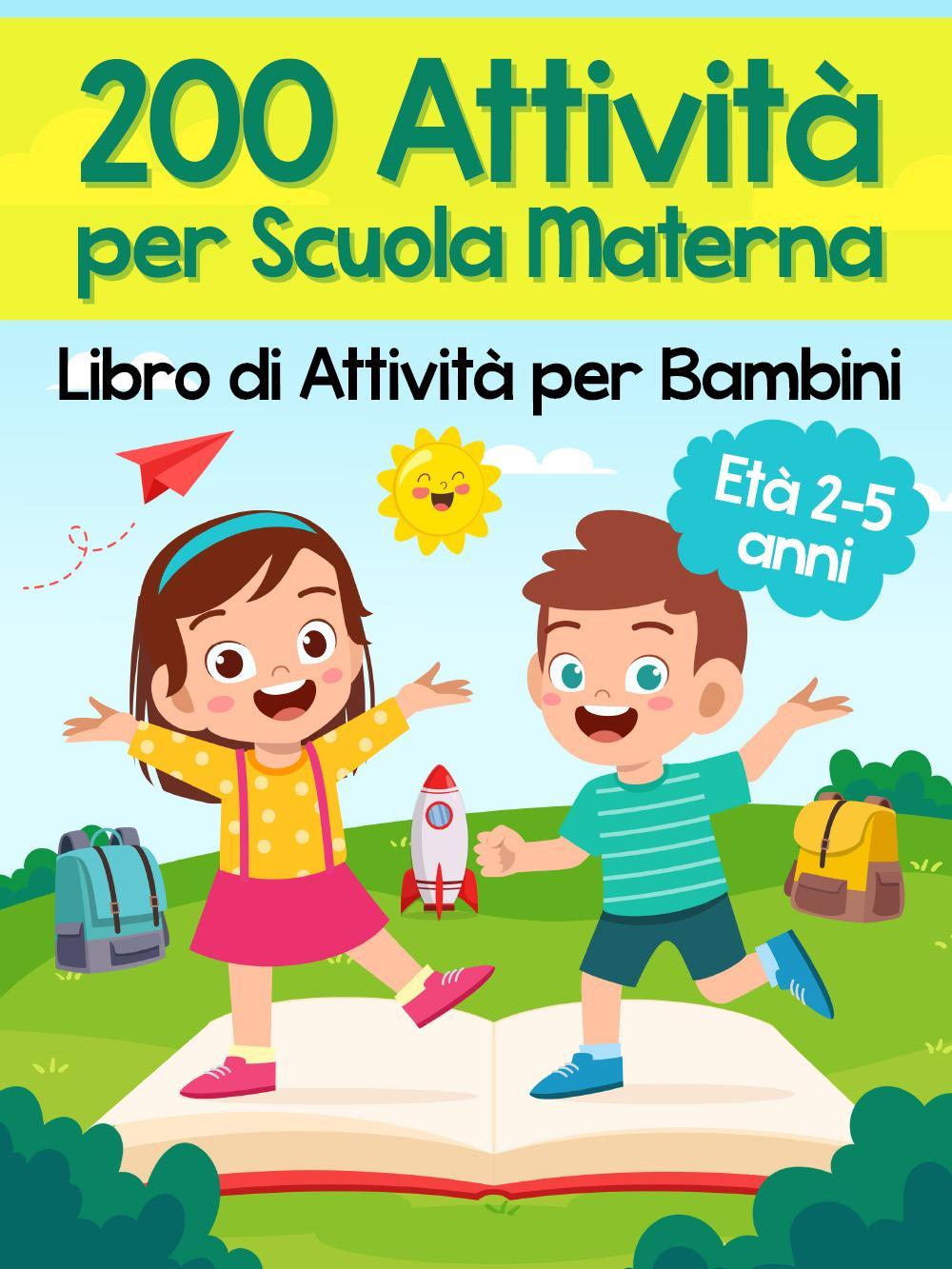 200 Attività per Scuola Materna - Libro di Attività per Bambini. Oltre 200 Pagine di Giochi Educativi ed Esercizi per Imparare Divertendosi | Età Prescolare 2-5 anni