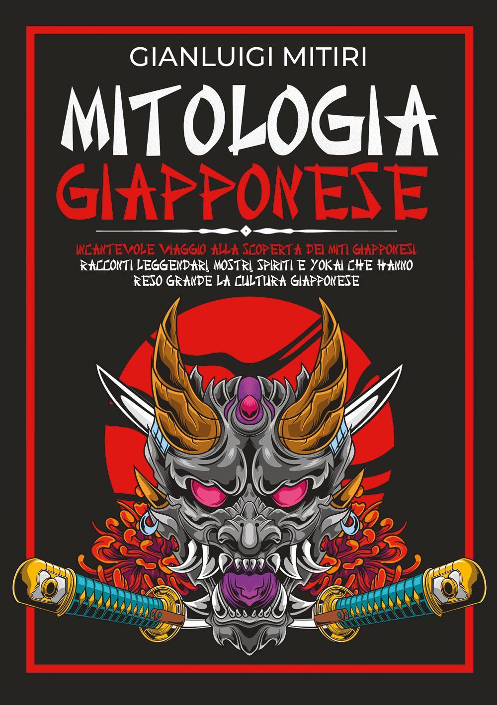 MITOLOGIA GIAPPONESE; Incantevole Viaggio alla Scoperta dei Miti Giapponesi. Racconti Leggendari, Mostri, Spiriti e Yokai che Hanno Reso Grande la Cultura Giapponese