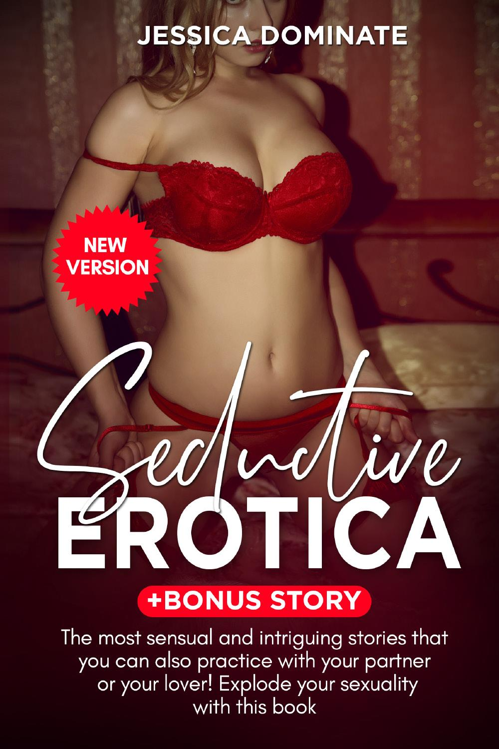 Seductive Erotica + Bonus Story. The most sensual and intriguing stories that you can also practice with your partner or your lover! Explode your sexuality with this book (New Version)